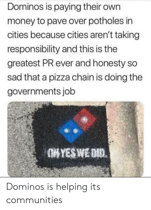 Money, Pizza, and Domino's: Dominos is paying their own  money to pave over potholes in  cities because cities aren't taking  responsibility and this is the  greatest PR ever and honesty so  sad that a pizza chain is doing the  governments job Dominos is helping its communities