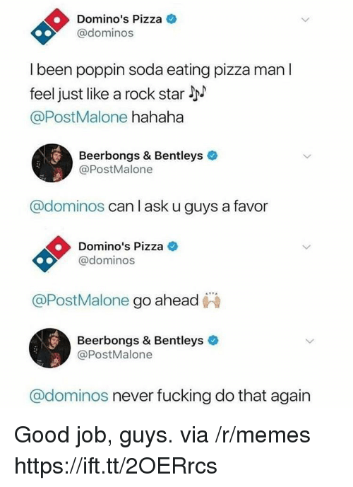 Fucking, Memes, and Pizza: Domino's Pizza  @dominos  l been poppin soda eating pizza man l  feel just like a rock star l  @PostMalone hahaha  Beerbongs & Bentleys  @PostMalone  @dominos can l ask u guys a favor  Domino's Pizza C  @dominos  @PostMalone go ahead  Beerbongs & Bentleys  @PostMalone  @dominos never fucking do that again Good job, guys. via /r/memes https://ift.tt/2OERrcs