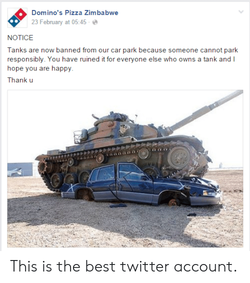 Pizza, Twitter, and Domino's Pizza: Domino's Pizza Zimbabwe  23 February at 05:45-  NOTICE  Tanks are now banned from our car park because someone cannot park  responsibly. You have ruined it for everyone else who owns a tank and I  hope you are happy  Thank u This is the best twitter account.