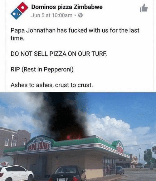last time: Dominos pizza Zimbabwe  Jun 5 at 10:00am·  Papa Johnathan has fucked with us for the last  time.  DO NOT SELL PIZZA ON OUR TURF.  RIP (Rest in Pepperoni)  Ashes to ashes, crust to crust.  CAPA JOHNS