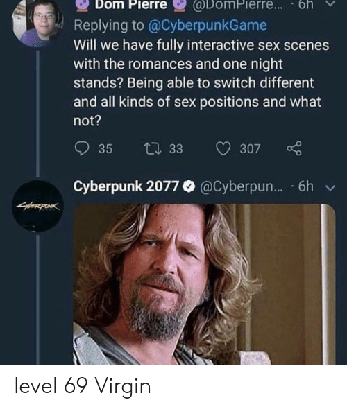 scenes: @DomPierre.. bh  Dom Pierre  Replying to @CyberpunkGame  Will we have fully interactive sex scenes  with the romances and one night  stands? Being able to switch different  and all kinds of sex positions and what  not?  35  t 33  307  Cyberpunk 2077 @Cyberpun... 6h level 69 Virgin