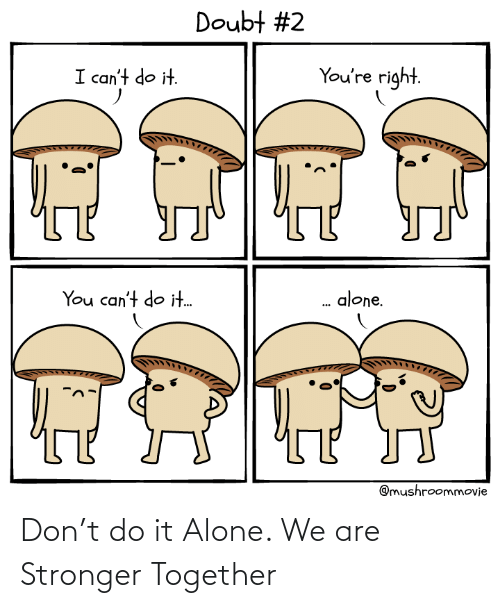 Being alone: Don't do it Alone. We are Stronger Together