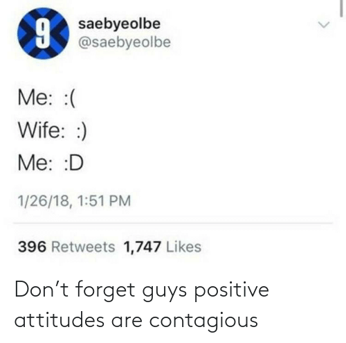Contagious: Don't forget guys positive attitudes are contagious