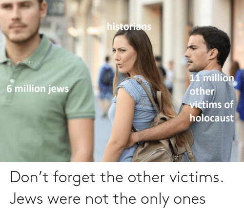 Forget: Don't forget the other victims. Jews were not the only ones