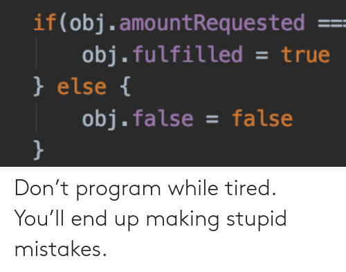 tired: Don't program while tired. You'll end up making stupid mistakes.