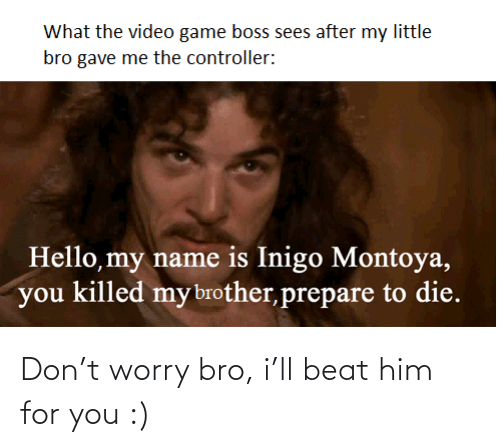 worry: Don't worry bro, i'll beat him for you :)