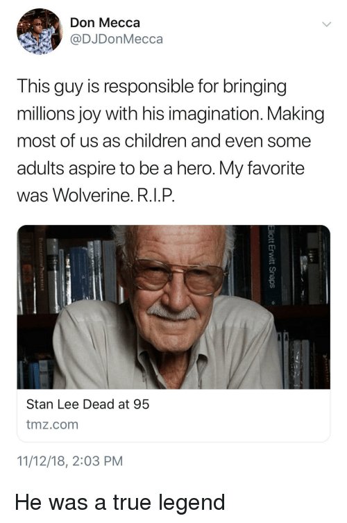 True Legend: Don Mecca  @DJDonMecca  This guy is responsible for bringing  millions joy with his imagination. Making  most of us as children and even some  adults aspire to be a hero. My favorite  was Wolverine. R.I.P  Stan Lee Dead at 95  tmz.com  11/12/18, 2:03 PM He was a true legend
