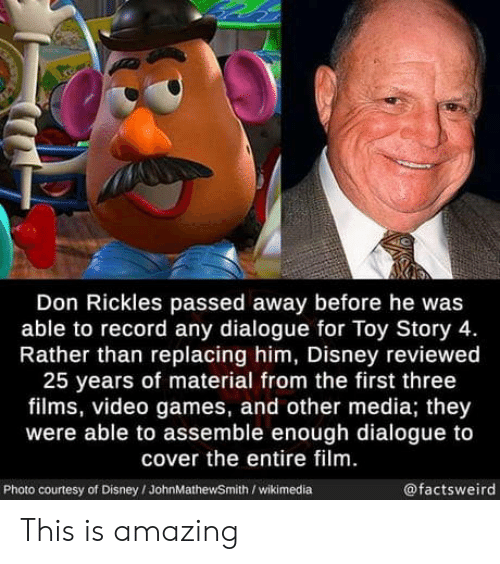 Wikimedia: Don Rickles passed away before he was  able to record any dialogue for Toy Story 4.  Rather than replacing him, Disney reviewed  25 years of material from the first three  films, video games, and other media; they  were able to assemble enough dialogue to  cover the entire film.  @factsweird  Photo courtesy of Disney/JohnMathewSmith /wikimedia This is amazing