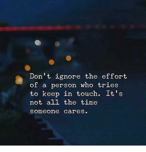Keep In Touch: Don t ignore the effort  of a person who tries  to keep in touch. It's  not all the time  someone careS.