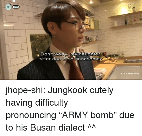 """Dad, News, and Tumblr: Don 't worry my daughter  Her dad IS SO handsome  BTS & ARMY News jhope-shi:  Jungkook cutely having difficulty pronouncing""""ARMY bomb"""" due to his Busan dialect ^^"""