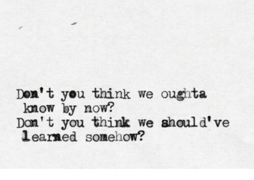 Don, Think, and You: Don' t you think we oughta  know by now?  Dan't you think we should' ve  learned somehow?