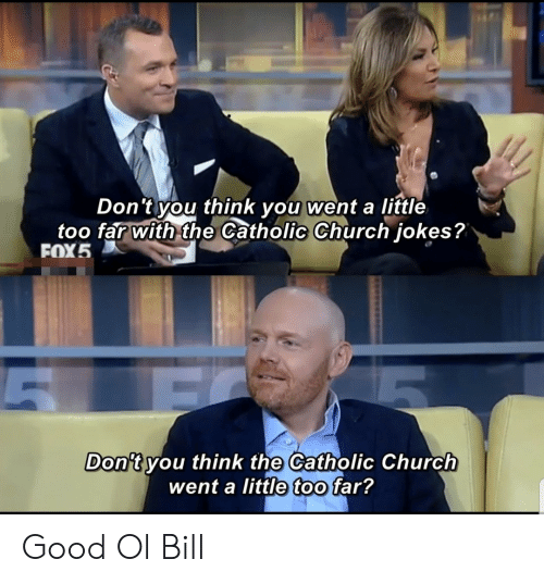 Church, Good, and Jokes: Don 't you think you went a little  too far with the Catholic Church jokes?  FOX5  Don't vou think the Catholic Church  went a little too far? Good Ol Bill