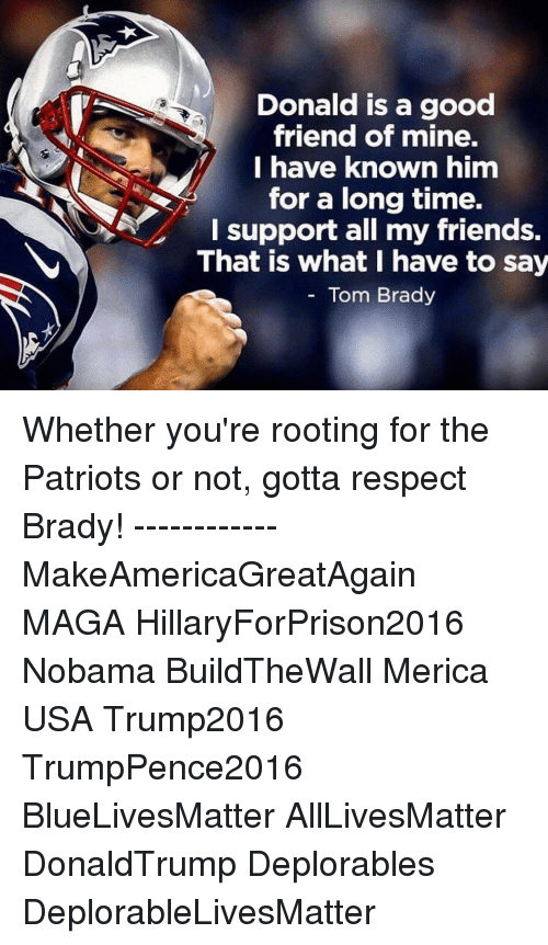 Bradying: Donald is a good  friend of mine.  I have known him  for a long time.  A I support all my friends.  That is what I have to say  Tom Brady Whether you're rooting for the Patriots or not, gotta respect Brady! ------------ MakeAmericaGreatAgain MAGA HillaryForPrison2016 Nobama BuildTheWall Merica USA Trump2016 TrumpPence2016 BlueLivesMatter AllLivesMatter DonaldTrump Deplorables DeplorableLivesMatter