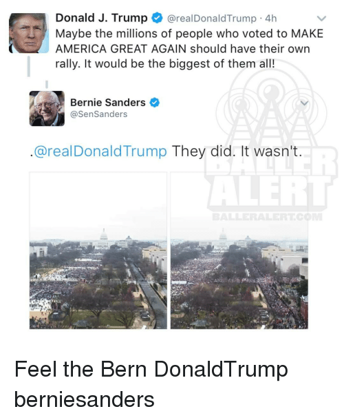 Feel The Bern: Donald J. Trump  areal Donald Trump 4h  Maybe the millions of people who voted to MAKE  AMERICA GREAT AGAIN should have their own  rally. It would be the biggest of them all!  Bernie Sanders  @Sen Sanders  areal Donald Trump They did. It wasn't Feel the Bern DonaldTrump berniesanders