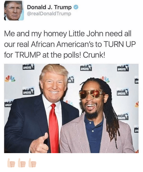 Americanness: Donald J. Trump  areal Donald Trump  Me and my homey Little John need all  our real African American's to TURN UP  for TRUMP at the polls! Crunk! 👍🏻👍🏻👍🏻