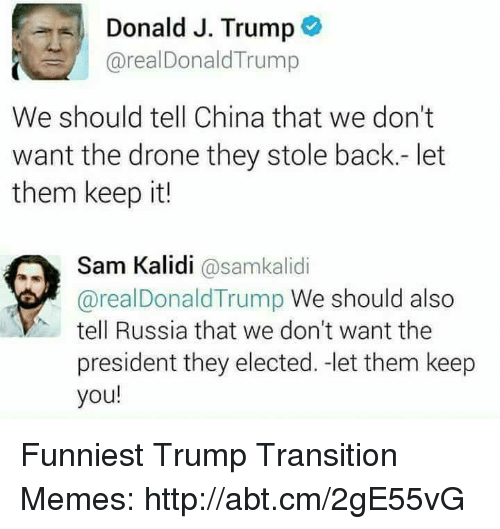 Funniest Trump: Donald J. Trump  areal Donald Trump  We should tell China that we don't  want the drone they stole back.- let  them keep it!  Sam Kalidi  @samkalidi  areal Donald Trump We should also  tell Russia that we don't want the  president they elected. -let them keep  you! Funniest Trump Transition Memes: http://abt.cm/2gE55vG