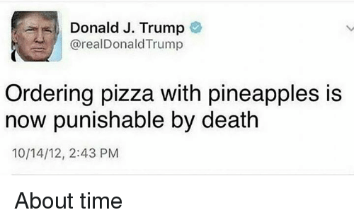 Pineappl: Donald J. Trump  arealDonald Trump  Ordering pizza with pineapples is  now punishable by death  10/14/12, 2:43 PM About time
