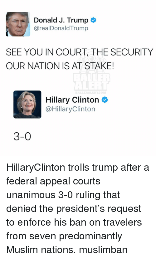 Memes, 🤖, and Seven: Donald J. Trump  arealDonald Trump  SEE YOU IN COURT THE SECURITY  OUR NATION IS AT STAKE!  Hillary Clinton  @Hillary Clinton  3-0 HillaryClinton trolls trump after a federal appeal courts unanimous 3-0 ruling that denied the president's request to enforce his ban on travelers from seven predominantly Muslim nations. muslimban