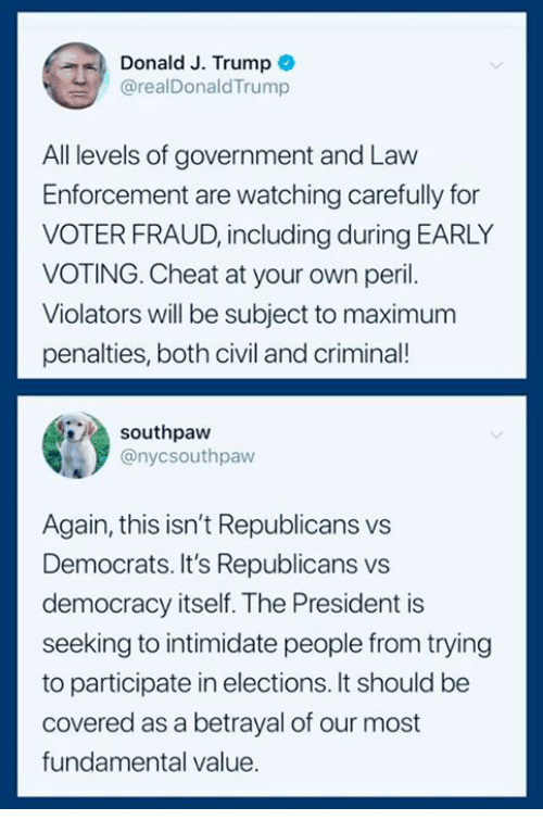 Trump, Democracy, and Government: Donald J. Trump C  @realDonaldTrump  All levels of government and Law  Enforcement are watching carefully for  VOTER FRAUD, including during EARLY  VOTING. Cheat at your own peril.  Violators will be subject to maximum  penalties, both civil and crimina!  southpaw  @nycsouthpaw  Again, this isn't Republicans vs  Democrats. It's Republicans vs  democracy itself. The President is  seeking to intimidate people from trying  to participate in elections. It should be  covered as a betrayal of our most  fundamental value.