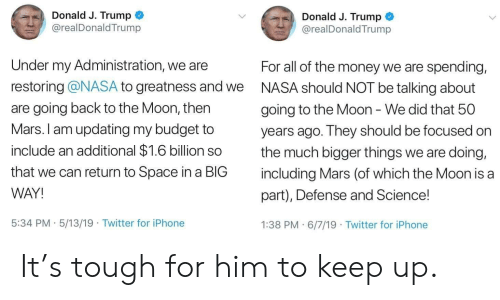 Iphone, Money, and Nasa: Donald J. Trump  Donald J. Trump  @realDonaldTrump  @realDonaldTrump  Under my Administration, we are  For all of the money we are spending,  restoring @NASA to greatness and we  NASA should NOT be talking about  are going back to the Moon, then  going to the Moon - We did that 50  Mars. I am updating my budget to  years ago. They should be focused on  include an additional $1.6 billion so  the much bigger things we are doing,  that we can return to Space ina BIG  including Mars (of which the Moon is a  WAY!  part), Defense and Science!  5:34 PM 5/13/19 Twitter for iPhone  1:38 PM 6/7/19 Twitter for iPhone  . It's tough for him to keep up.