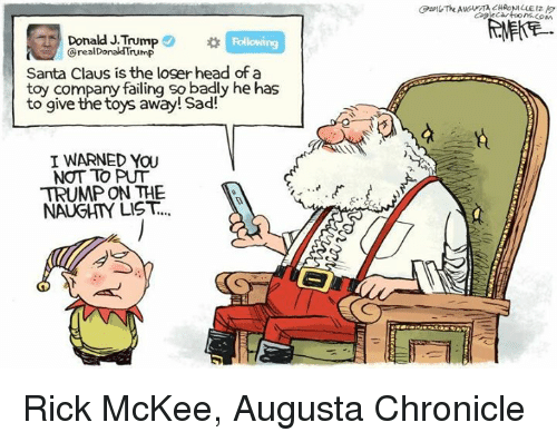 Donald Trump, Memes, and Santa Claus: Donald J.Trump  Donald Trump  Santa Claus is the loger head of a  toy company failing so badly he has  to give the toys away! Sad!  I WARNED YOU  NOT TO PUT  TRUMP ON THE  NAUGHTY LIST. Rick McKee, Augusta Chronicle