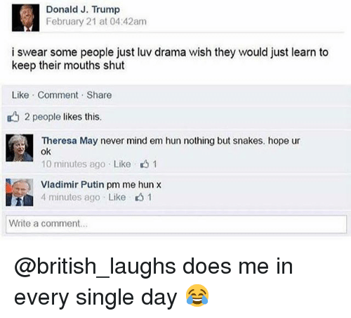 Vladimir Putin: Donald J. Trump  February 21 at 04:42am  i swear some people just luv drama wish they would just learn to  keep their mouths shut  Like Comment Share  2 people likes this.  Theresa May never mind em hun nothing but snakes. hope ur  ok  10 minutes ago Like 1  Vladimir Putin pm me hun x  4 minutes ago Like 1  Write a comment... @british_laughs does me in every single day 😂