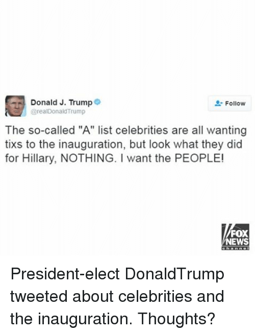 "Tix: Donald J. Trump  Follow  arealDonald Trump  The so-called ""A"" list celebrities are all wanting  tixs to the inauguration, but look what they did  for Hillary, NOTHING. want the PEOPLE!  FOX  NEWS President-elect DonaldTrump tweeted about celebrities and the inauguration. Thoughts?"