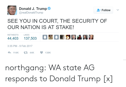 Feb 2017: Donald J. Trump  Follow  @realDonaldTrump  SEE YOU IN COURT, THE SECURITY OF  OUR NATION IS AT STAKE!  RETWEETS  LIKES  44,403 137,503 OOR03 Ai  3:35 PM-9 Feb 2017 northgang:  WA state AG responds to Donald Trump [x]