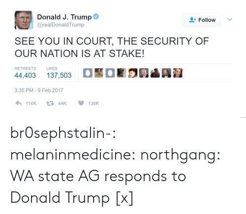 Feb 2017: Donald J. Trump  Follow  @realDonaldTrump  SEE YOU IN COURT, THE SECURITY OF  OUR NATION IS AT STAKE!  RETWEETS  LIKES  44,403 137,503 OOR03 Ai  3:35 PM-9 Feb 2017 br0sephstalin-: melaninmedicine:   northgang:    WA state AG responds to Donald Trump [x]