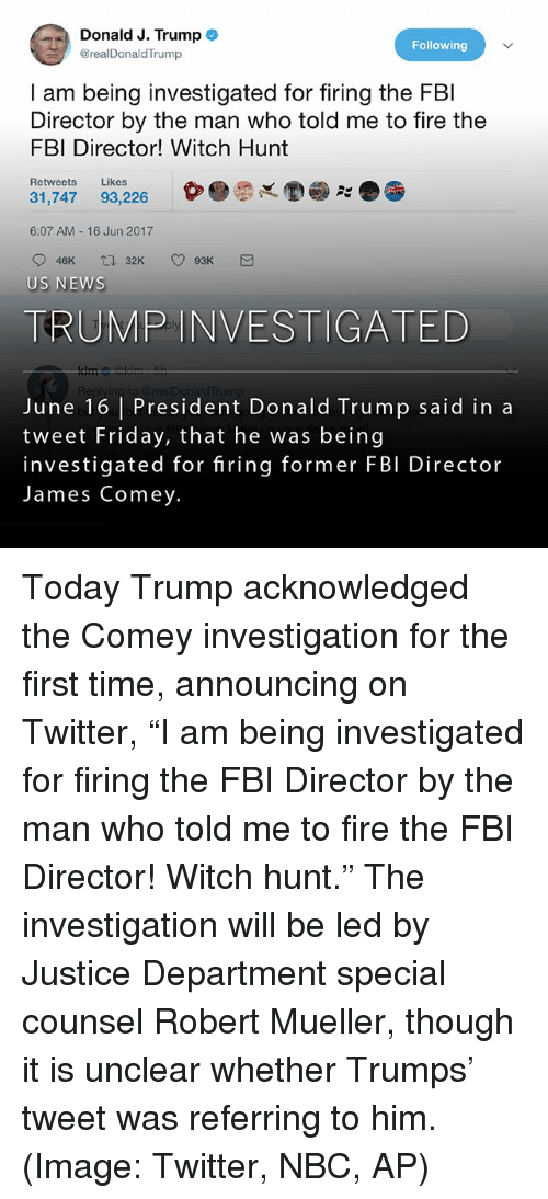 """Donald Trump, Fbi, and Fire: Donald J. Trump  Following  @realDonaldTrump  am being investigated for firing the FBI  Director by the man who told me to fire the  FBI Director! Witch Hunt  Retweets  Likes  31,747 93,226  6:07 AM 16 Jun 2017  32K O 93K M  O 46K  tra US NEWS  TRUMP INVESTIGATED  June 16 President Donald Trump said in a  tweet Friday, that he was being  investigated for firing former FBI Director  James Comey. Today Trump acknowledged the Comey investigation for the first time, announcing on Twitter, """"I am being investigated for firing the FBI Director by the man who told me to fire the FBI Director! Witch hunt."""" The investigation will be led by Justice Department special counsel Robert Mueller, though it is unclear whether Trumps' tweet was referring to him. (Image: Twitter, NBC, AP)"""