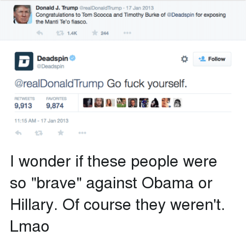 """Lmao, Memes, and Obama: Donald J. Trump GrealDonaldTrump - 17 Jan 2013  7:  Congratulations to Tom Scocca and Timothy Burke of @Deadspin for exposing  the Manti Te'o fiasco.  わ  1.4K  ★244  Deadspin Φ  Deadspin  Follow  @realDonaldTrump Go fuck yourself.  RETWEETS  FAVORITES  a  9,913 9,874  1:15 AM-17 Jan 2013 I wonder if these people were so """"brave"""" against Obama or Hillary.   Of course they weren't. Lmao"""