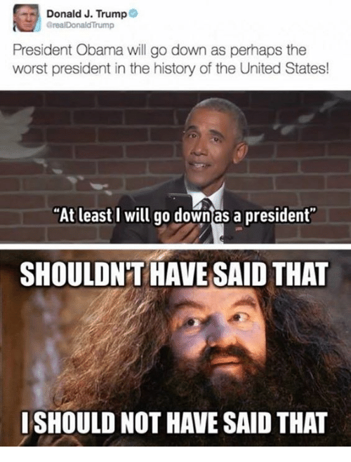 """Memes, The Worst, and United: Donald J. Trump  GrealDonaldTrump  President Obama will go down as perhaps the  worst president in the history of the United States!  """"At least I will go down as a president  SHOULDNT HAVE SAID THAT  ISHOULD NOT HAVE SAID THAT"""