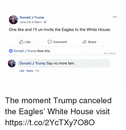 Say No More Fam: Donald J Trump  June 3 at 2:30pm  One like and l'll un-invite the Eagles to the White House.  uLike  Comment  Share  Donald J Trump likes this.  @NFL MEMES  Donald J Trump Say no more fam.  Like Reply 1m The moment Trump canceled the Eagles' White House visit https://t.co/2YcTXy7O8O