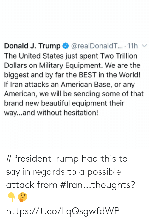 By Far: Donald J. Trump O @realDonaldT... 11h v  The United States just spent Two Trillion  Dollars on Military Equipment. We are the  biggest and by far the BEST in the World!  If Iran attacks an American Base, or any  American, we will be sending some of that  brand new beautiful equipment their  way...and without hesitation! #PresidentTrump had this to say in regards to a possible attack from #Iran...thoughts? 👇🤔 https://t.co/LqQsgwfdWP