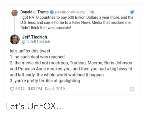 Hissy: Donald J. Trump O @realDonaldTrump 13h  I got NATO countries to pay 530 Billion Dollars a year more, and the  U.S. less, and came home to a Fake News Media that mocked me.  Didn't think that was possible!  Jeff Tiedrich  @itsJeffTiedrich  let's unFox this tweet.  1. no such deal was reached  2. the media did not mock you, Trudeau, Macron, Boris Johnson  and Princess Anne mocked you. and then you had a big hissy fit  and left early. the whole world watched it happen  3. you're pretty terrible at gaslighting  O 6,912  3:03 PM - Dec 8, 2019 Let's UnFOX...