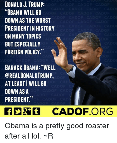 "Memes, Obama, and The Worst: DONALD J. TRUMP:  ""OBAMA WILL GO  DOWN AS THE WORST  PRESIDENTIN HISTORY  ON MANY TOPICS  BUT ESPECIALLY  FOREIGN POLICY.""  BARACK UBAMA: WELL  OREALDONALDTRUMP,  ATLEAST WILL GO  DOWN AS A  PRESIDENT.  CADOF ORG Obama is a pretty good roaster after all lol. ~R"