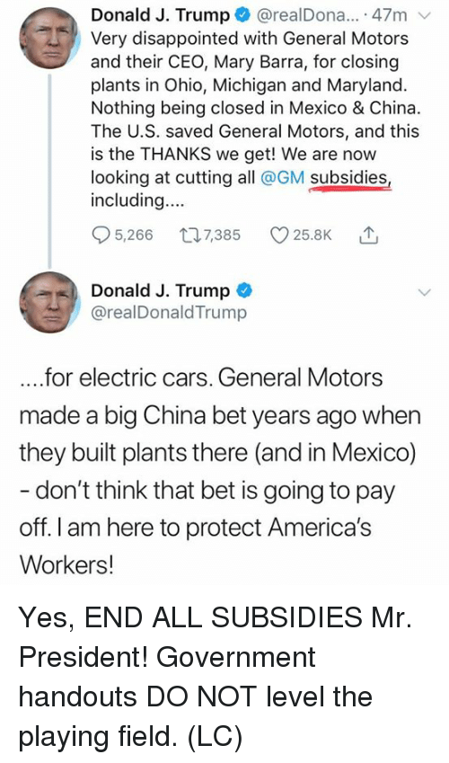 Maryland: Donald J. Trump@realDona.. 47m  Very disappointed with General Motors  and their CEO, Mary Barra, for closing  plants in Ohio, Michigan and Maryland.  Nothing being closed in Mexico & China.  The U.S. saved General Motors, and this  is the THANKS we get! We are now  looking at cutting all @GM subsidies  including...  5,266 t07385 25.8K  Donald J. Trump  @realDonaldTrump  ....for electric cars. General Motors  made a big China bet years ago when  they built plants there (and in Mexico)  don't think that bet is going to pay  off. I am here to protect America's  Workers! Yes, END ALL SUBSIDIES Mr. President! Government handouts DO NOT level the playing field. (LC)