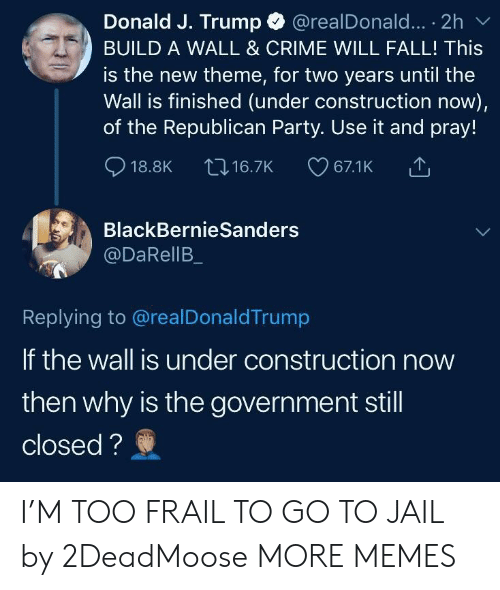 Republican Party: Donald J. Trump @realDonald... . 2h  BUILD A WALL & CRIME WILL FALL! This  is the new theme, for two years until the  Wall is finished (under construction now),  of the Republican Party. Use it and pray!  18.8K t 16.7K 67.1K  BlackBernieSanders  @DaRellB  Replying to @realDonaldTrump  If the wall is under construction now  then why is the government stil  closed? I'M TOO FRAIL TO GO TO JAIL by 2DeadMoose MORE MEMES