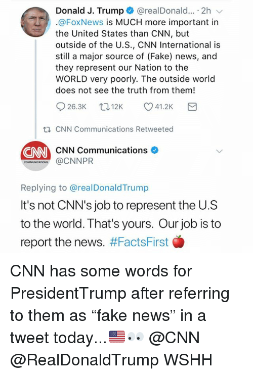 "cnn.com, Fake, and Memes: Donald J. Trump+ @realDonald...-2h  @FoxNews is MUCH more important in  the United States than CNN, but  outside of the U.S., CNN International is  still a major source of (Fake) news, and  they represent our Nation to the  WORLD very poorly. The outside world  does not see the truth from them!  926.3K t. 12K 41.2K  th CNN Communications Retweeted  CNN  CNN Communications  ons @CNNPR  Replying to @realDonaldTrump  It's not CNN's job to represent the U.S  to the world. That's yours. Our job is to  report the news. CNN has some words for PresidentTrump after referring to them as ""fake news"" in a tweet today...🇺🇸👀 @CNN @RealDonaldTrump WSHH"