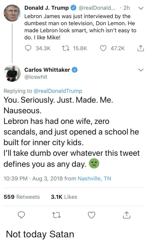 defines: Donald J. Trump @realDonald... 2h v  Lebron James was just interviewed by the  dumbest man on television, Don Lemon. He  made Lebron look smart, which isn't easy to  do, I like Mike!  34.3K  15.8K  47.2K  Carlos Whittaker  loswhit  Replying to @realDonaldTrump  You. Seriously. Just. Made. Me  Nauseous  Lebron has had one wife, zero  scandals, and just opened a school he  built for inner city kids  i'll take dumb over whatever this tweet  defines you as any day.  10:39 PM Aug 3, 2018 from Nashville, TN  559 Retweets  3.1K Likes Not today Satan