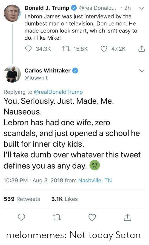 Dumb, LeBron James, and School: Donald J. Trump @realDonald... 2h v  Lebron James was just interviewed by the  dumbest man on television, Don Lemon. He  made Lebron look smart, which isn't easy to  do, I like Mike!  34.3K  15.8K  47.2K  Carlos Whittaker  loswhit  Replying to @realDonaldTrump  You. Seriously. Just. Made. Me  Nauseous  Lebron has had one wife, zero  scandals, and just opened a school he  built for inner city kids  i'll take dumb over whatever this tweet  defines you as any day.  10:39 PM Aug 3, 2018 from Nashville, TN  559 Retweets  3.1K Likes melonmemes:  Not today Satan