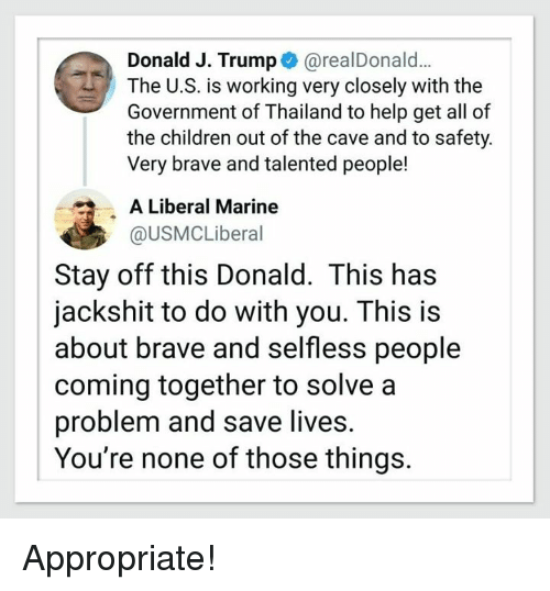 the cave: Donald J. Trump@realDonald..  The U.S. is working very closely with the  Government of Thailand to help get all of  the children out of the cave and to safety  Very brave and talented people!  A Liberal Marine  @USMCLiberal  Stay off this Donald. This has  jackshit to do with you. This is  about brave and selfless people  coming together to solve a  problem and save lives.  You're none of those things. Appropriate!