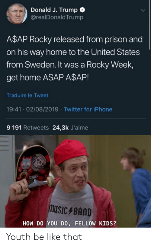 Youth: Donald J. Trump  @realDonald Trump  A$AP Rocky released from prison and  on his way home to the United States  from Sweden. It was a Rocky Week  get home ASAP A$AP!  Traduire le Tweet  19:41 02/08/2019 Twitter for iPhone  9 191 Retweets 24,3k J'aime  muSIcBAND  HOW DO YOU DO, FELLOW KIDS?  ICHCS Youth be like that