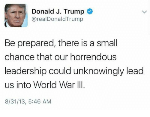 World War III: Donald J. Trump  realDonald Trump  Be prepared, there is a small  chance that our horrendous  leadership could unknowingly lead  us into World War III  8/31/13, 5:46 AM