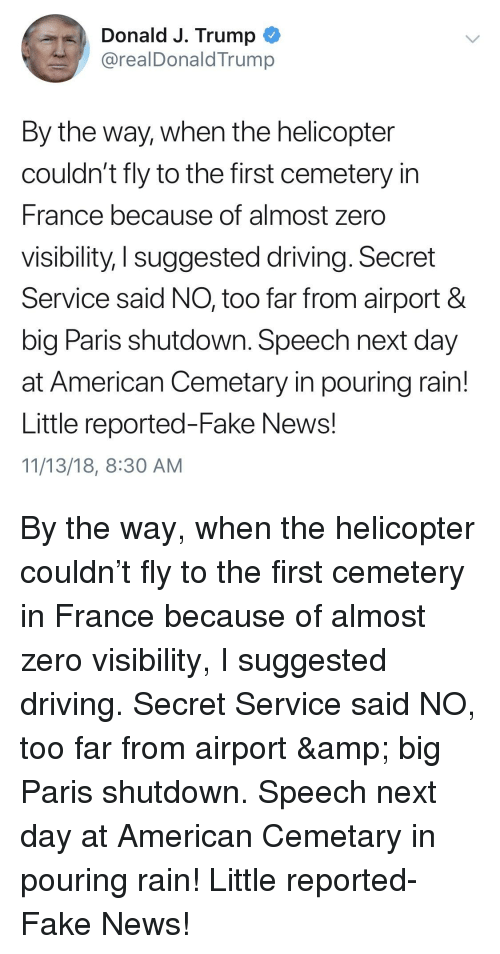 Driving, Fake, and News: Donald J. Trump  @realDonald Trump  By the way, when the helicopter  couldn't fly to the first cemetery in  France because of almost zero  visibility, I suggested driving. Secret  Service said NO, too far from airport &  big Paris shutdown. Speech next day  at American Cemetary in pouring rain!  Little reported-Fake News!  11/13/18, 8:30 AM