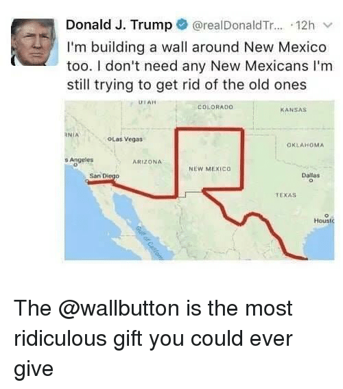 Las Vegas, Arizona, and Colorado: Donald J. Trump @realDonaldTr... 12h v  I'm building a wall around New Mexico  too. I don't need any New Mexicans I'm  still trying to get rid of the old ones  UTAH  COLORADO  ANSAS  RNİA  OLas Vegas  OKLAHOMA  o Angeles  ARIZONA  NEW MEXICo  San Diego  Dallas  TEXAS  Houst The @wallbutton is the most ridiculous gift you could ever give