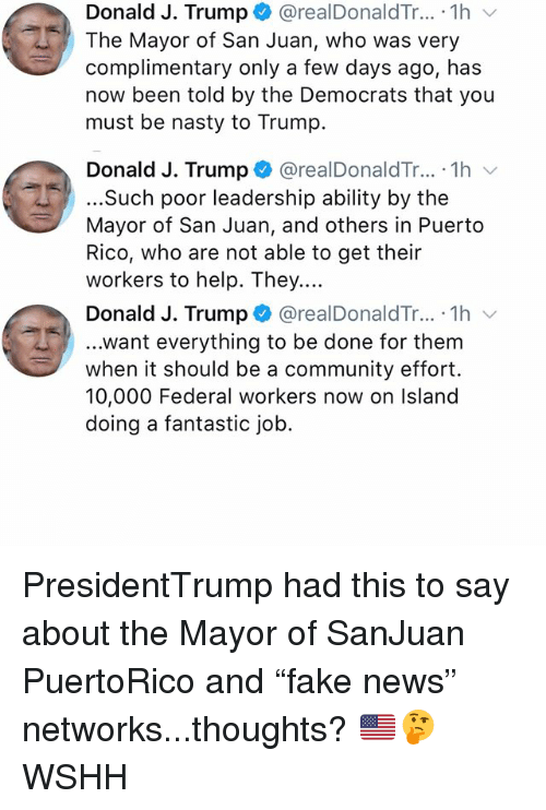 "Community, Memes, and Nasty: Donald J. Trump + @realDonaldTr...-1h  The Mayor of San Juan, who was very  complimentary only a few days ago, has  now been told by the Democrats that you  must be nasty to Trump.  Donald J. Trump * @realDonaldTr...-1h ﹀  ...Such poor leadership ability by the  Mayor of San Juan, and others in Puerto  Rico, who are not able to get their  workers to help. They....  Donald J. Trump + @realDonaldTr.. . 1 h 、  ...want everything to be done for them  when it should be a community effort.  10,000 Federal workers now on Island  doing a fantastic job. PresidentTrump had this to say about the Mayor of SanJuan PuertoRico and ""fake news"" networks...thoughts? 🇺🇸🤔 WSHH"