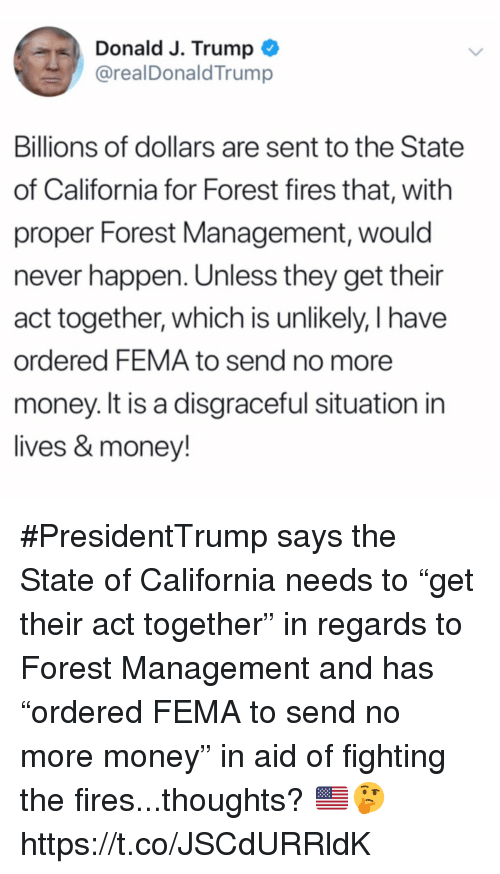 """Money, California, and Trump: Donald J. Trump  @realDonaldTrump  Billions of dollars are sent to the State  of California for Forest fires that, with  proper Forest Management, would  never happen. Unless they get their  act together, which is unlikely, I have  ordered FEMA to send no more  money. It is a disgraceful situation in  lives & money! #PresidentTrump says the State of California needs to """"get their act together"""" in regards to Forest Management and has """"ordered FEMA to send no more money"""" in aid of fighting the fires...thoughts? 🇺🇸🤔 https://t.co/JSCdURRldK"""
