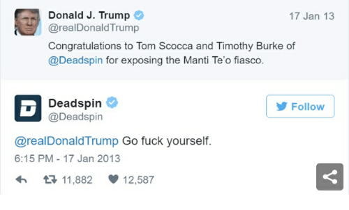 Congratulations, Fuck, and Trump: Donald J. Trump  @realDonaldTrump  Congratulations to Tom Scocca and Timothy Burke of  @Deadspin for exposing the Manti Te'o fiasco.  17 Jan 13  Deadspin  @Deadspin  Follow  @realDonaldTrump Go fuck yourself  6:15 PM -17 Jan 2013  t3 11,882  12,587