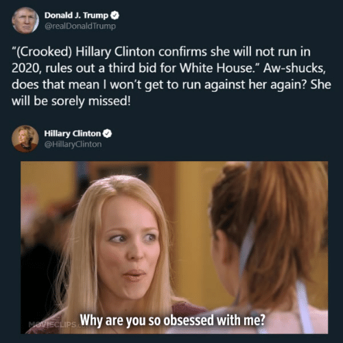 "Hillary Clinton, Memes, and Run: Donald J. Trump  @realDonaldTrump  ""(Crooked) Hillary Clinton confirms she will not run in  2020, rules out a third bid for White House."" Aw-shucks,  does that mean I won't get to run against her again? She  will be sorely missed!  Hillary Clinton  @HillaryClinton  Why are you so obsessed with me?  MOTIECLIPS"
